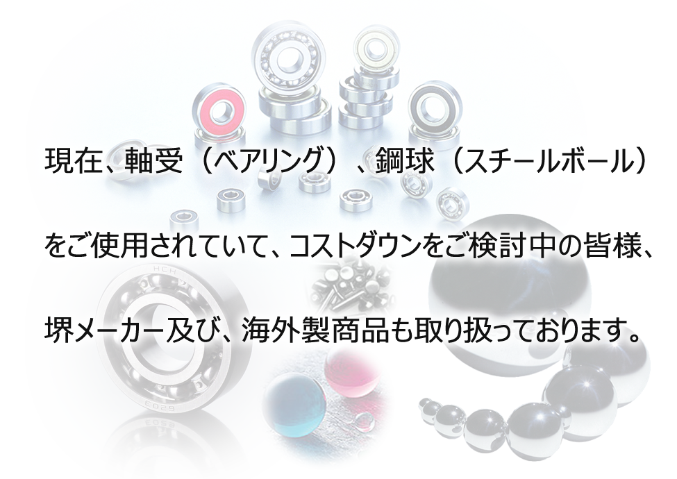 Feel free to contact us if you are using bearings produced by any of the four major manufacturers and thinking of a cost reduction. We deal in bearings manufactured overseas as well as those produced by local manufacturers in Sakai.